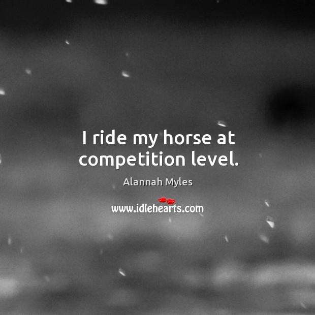 Image, I ride my horse at competition level.