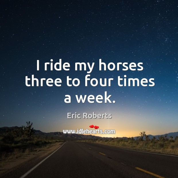 I ride my horses three to four times a week. Image