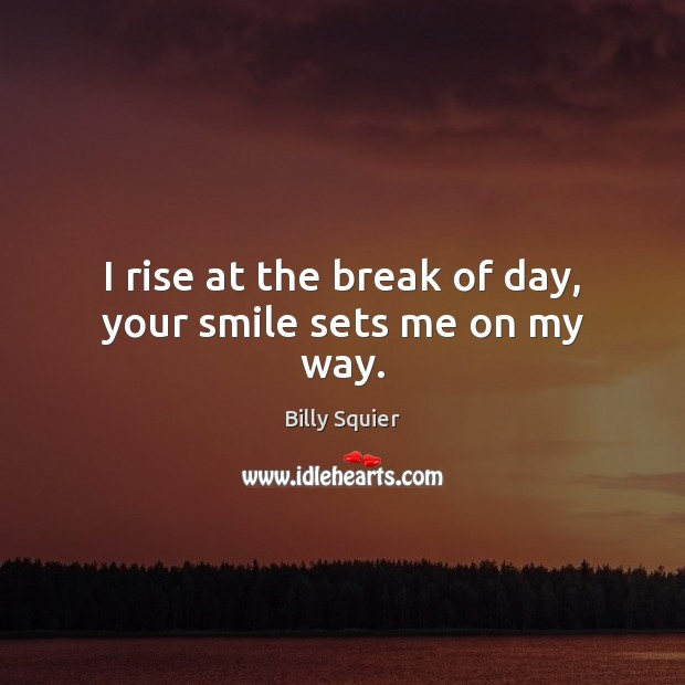 Image, I rise at the break of day, your smile sets me on my way.