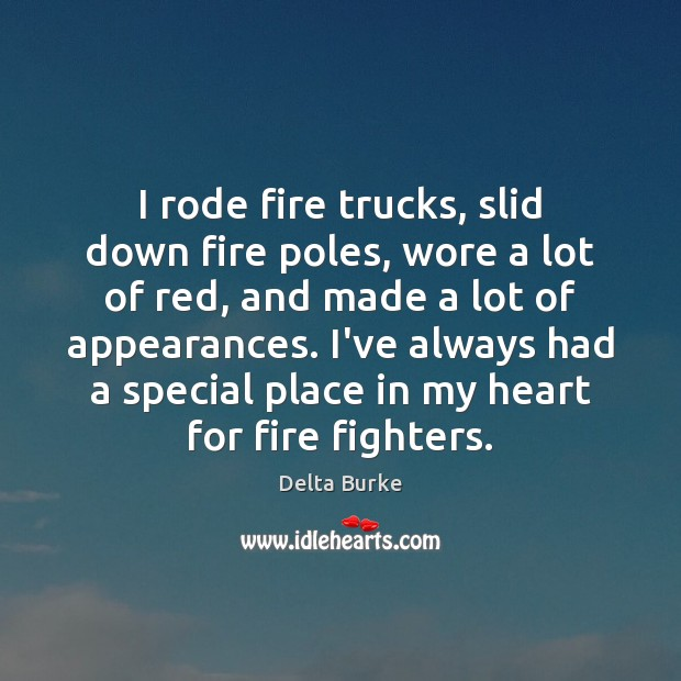 Image, I rode fire trucks, slid down fire poles, wore a lot of