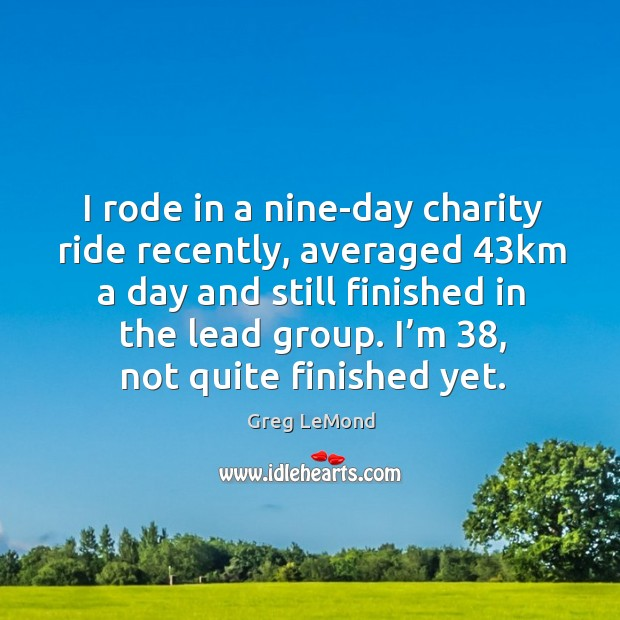 Image, I rode in a nine-day charity ride recently, averaged 43km a day and still finished in the lead group.