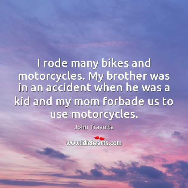 Image, I rode many bikes and motorcycles. My brother was in an accident