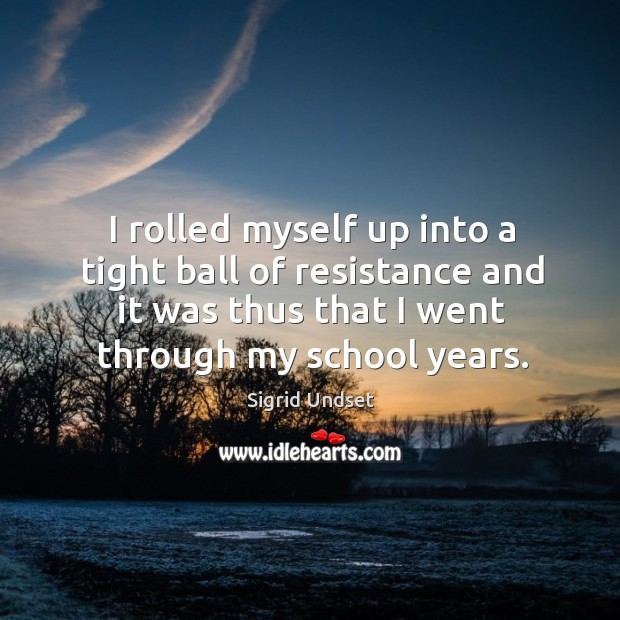 I rolled myself up into a tight ball of resistance and it was thus that I went through my school years. Image