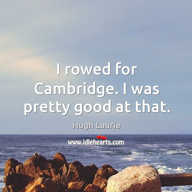 I rowed for Cambridge. I was pretty good at that. Image