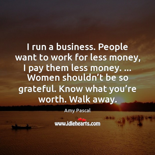 Image, I run a business. People want to work for less money, I