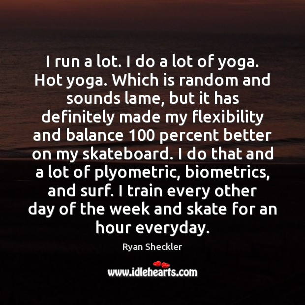 I run a lot. I do a lot of yoga. Hot yoga. Ryan Sheckler Picture Quote