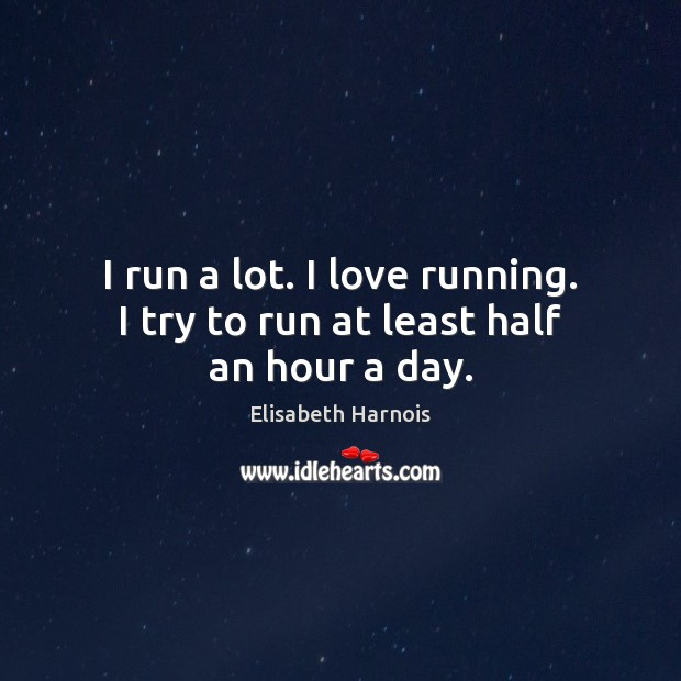 I run a lot. I love running. I try to run at least half an hour a day. Image