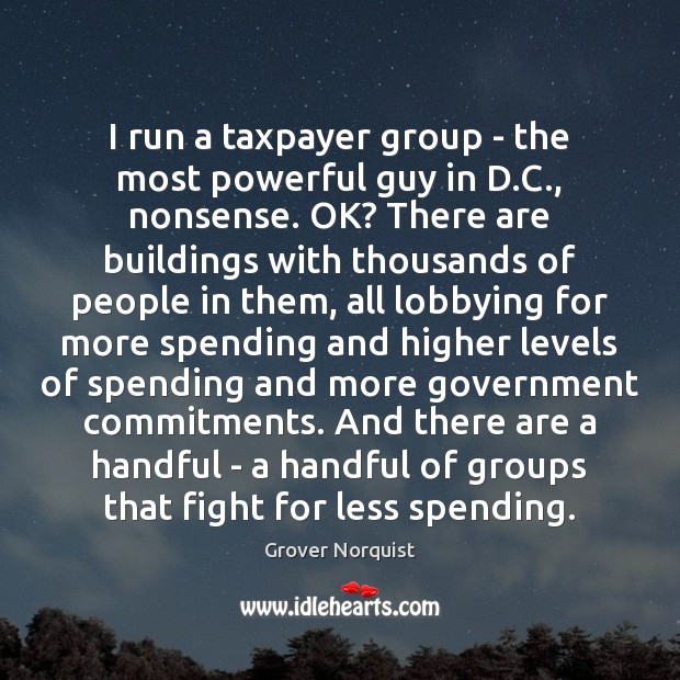 I run a taxpayer group – the most powerful guy in D. Grover Norquist Picture Quote