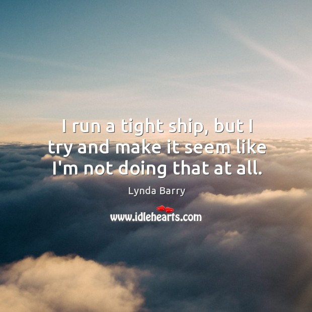 I run a tight ship, but I try and make it seem like I'm not doing that at all. Image