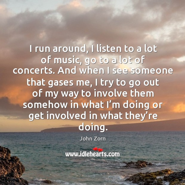 I run around, I listen to a lot of music, go to a lot of concerts. Image