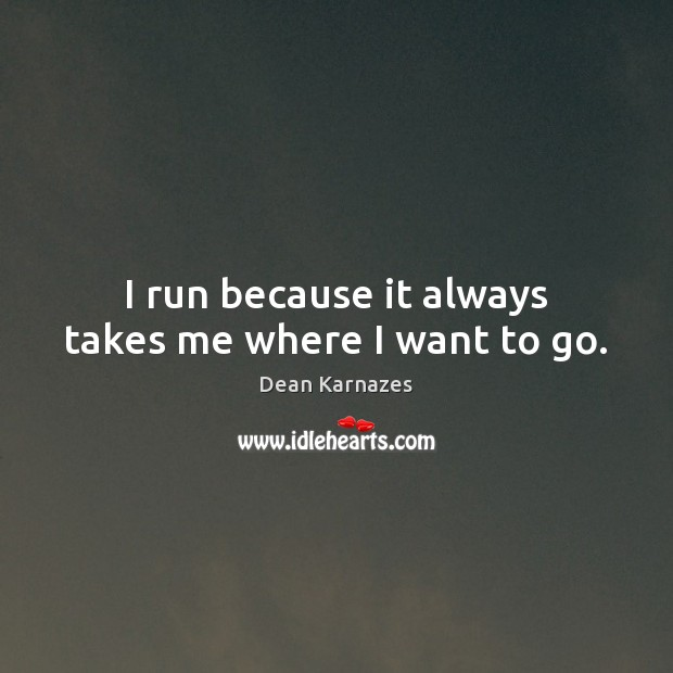 I run because it always takes me where I want to go. Image