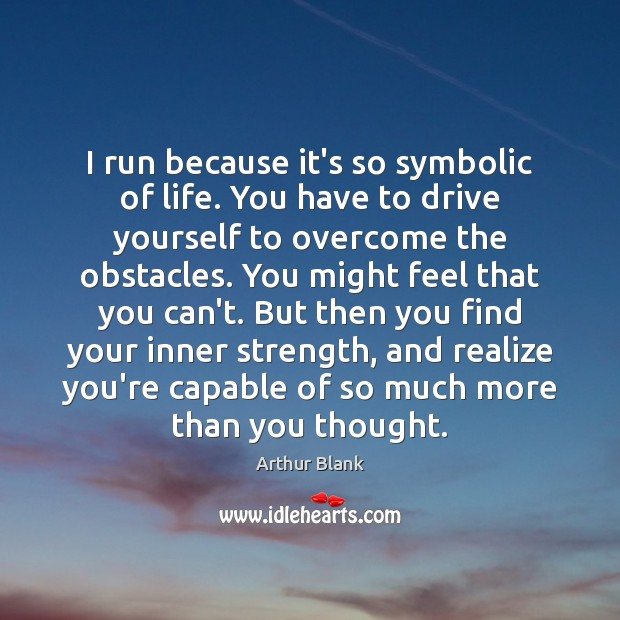 Image, I run because it's so symbolic of life. You have to drive