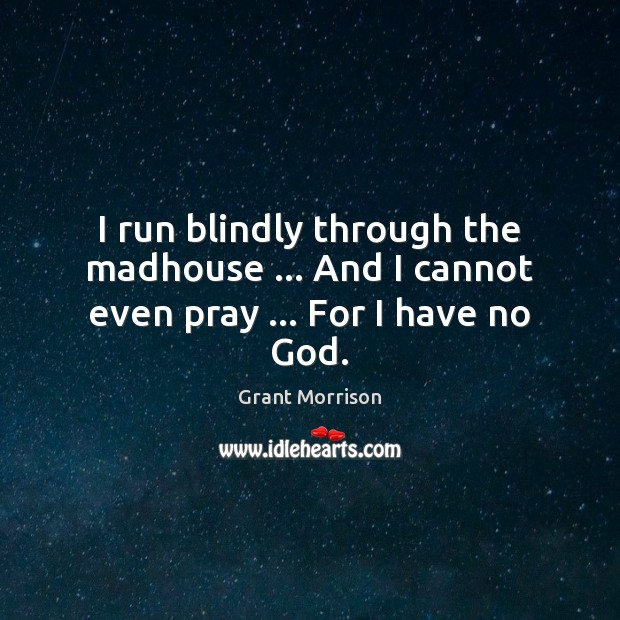 I run blindly through the madhouse … And I cannot even pray … For I have no God. Grant Morrison Picture Quote