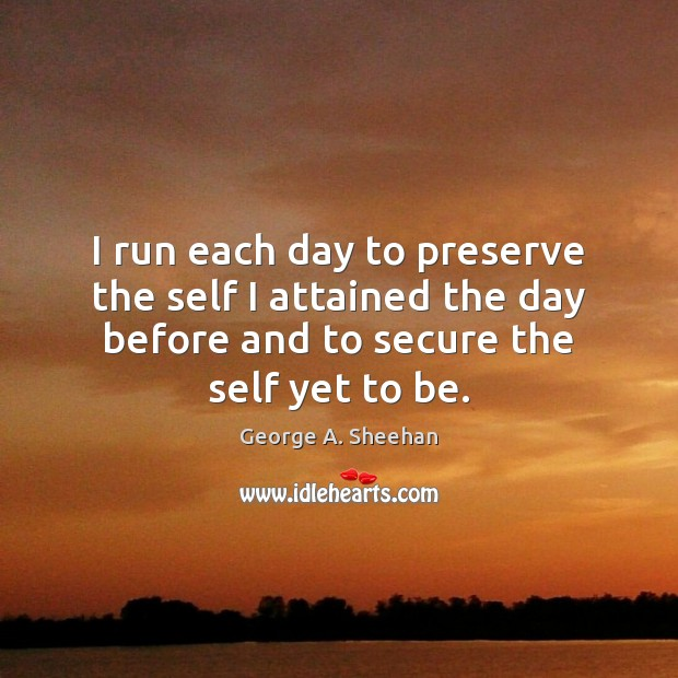 I run each day to preserve the self I attained the day George A. Sheehan Picture Quote