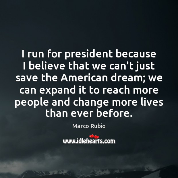 Image, I run for president because I believe that we can't just save