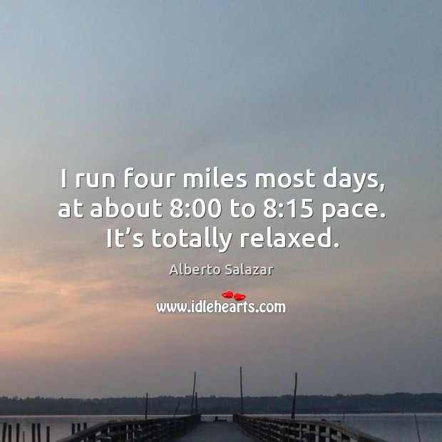 Image, I run four miles most days, at about 8:00 to 8:15 pace. It's totally relaxed.