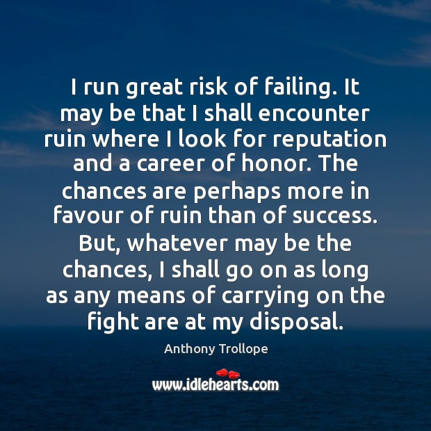 I run great risk of failing. It may be that I shall Anthony Trollope Picture Quote