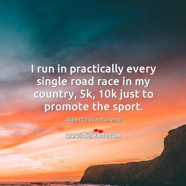 Image, I run in practically every single road race in my country, 5k, 10k just to promote the sport.