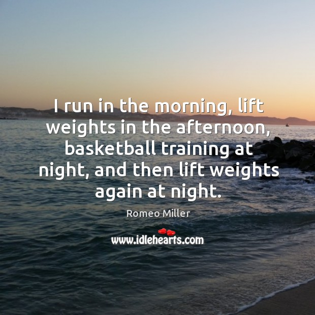 I run in the morning, lift weights in the afternoon, basketball training at night, and then lift weights again at night. Image
