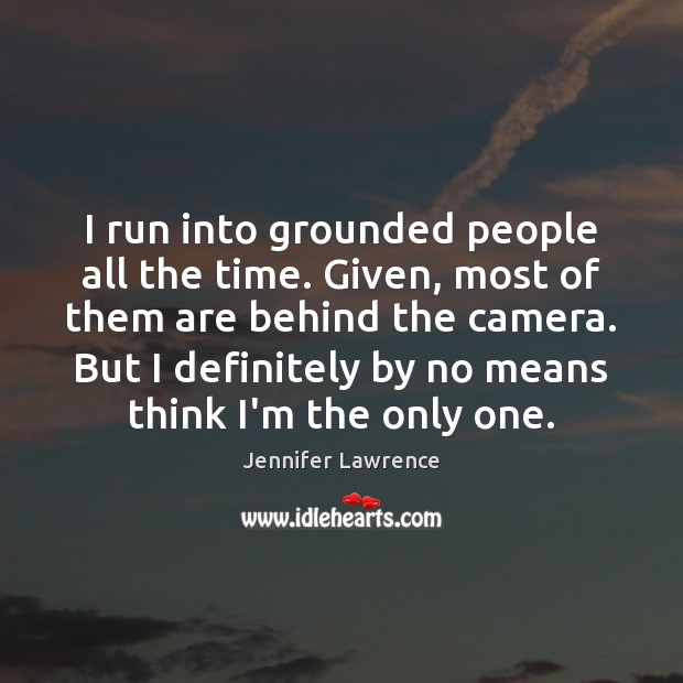 I run into grounded people all the time. Given, most of them Jennifer Lawrence Picture Quote