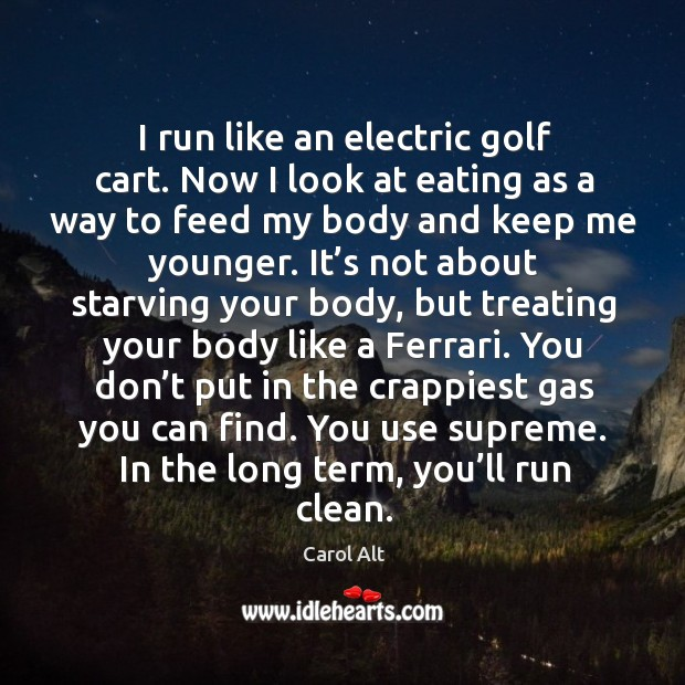 I run like an electric golf cart. Now I look at eating as a way to feed my body and keep Carol Alt Picture Quote