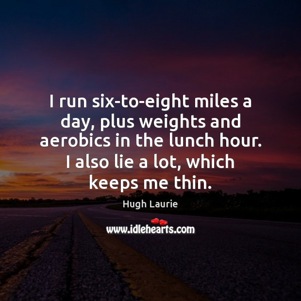 Image, I run six-to-eight miles a day, plus weights and aerobics in the