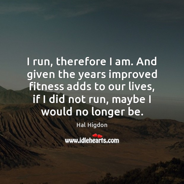 I run, therefore I am. And given the years improved fitness adds Fitness Quotes Image