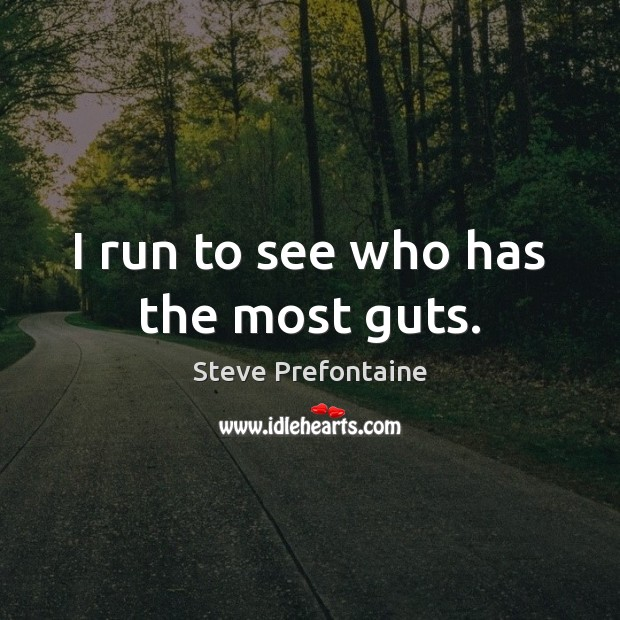 I run to see who has the most guts. Image