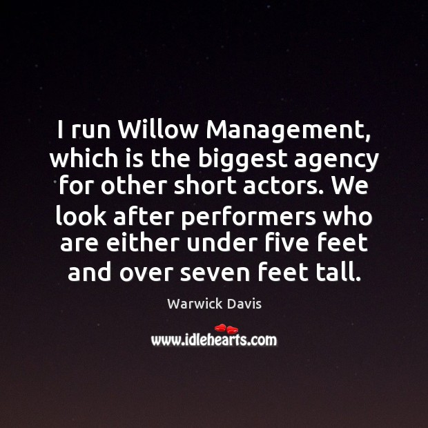 I run Willow Management, which is the biggest agency for other short Warwick Davis Picture Quote