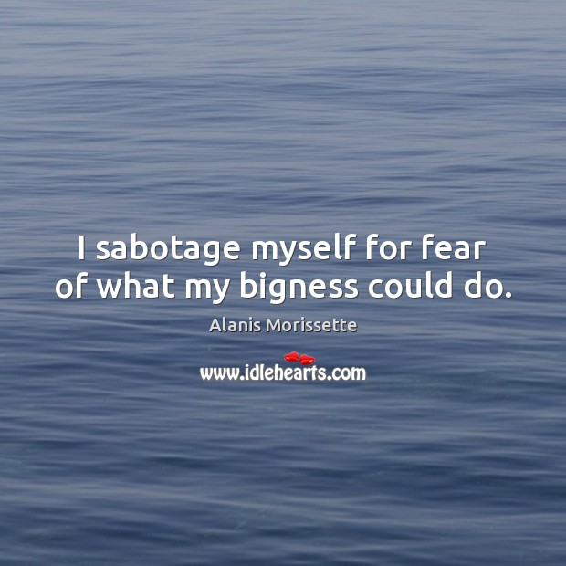 Image, I sabotage myself for fear of what my bigness could do.