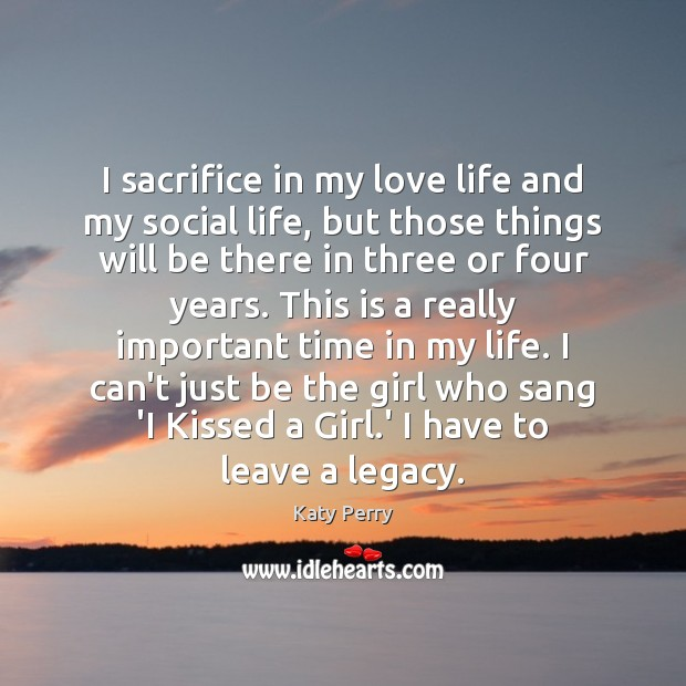 I sacrifice in my love life and my social life, but those Katy Perry Picture Quote