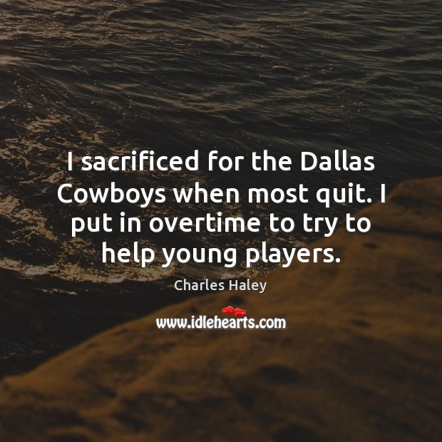 I sacrificed for the Dallas Cowboys when most quit. I put in Image