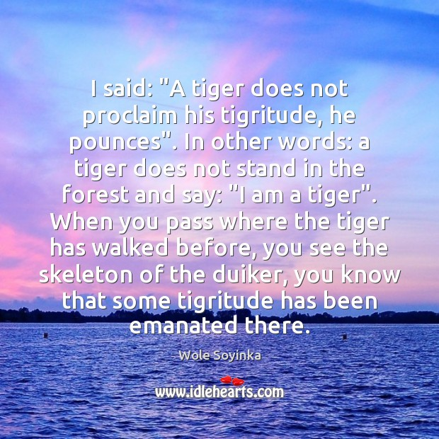 """I said: """"A tiger does not proclaim his tigritude, he pounces"""". In Wole Soyinka Picture Quote"""