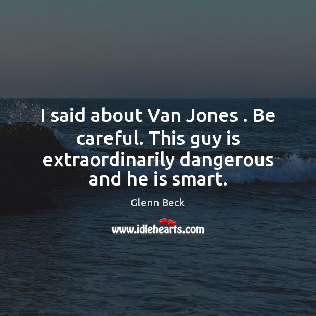 I said about Van Jones . Be careful. This guy is extraordinarily dangerous Glenn Beck Picture Quote