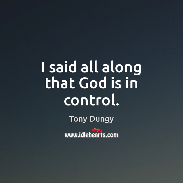 I said all along that God is in control. Tony Dungy Picture Quote