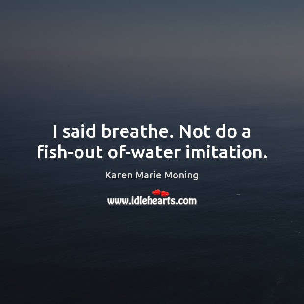 I said breathe. Not do a fish-out of-water imitation. Image