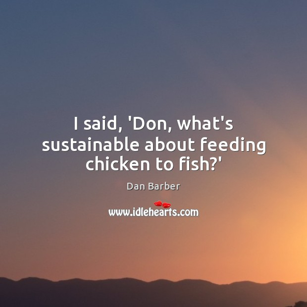 Image, I said, 'Don, what's sustainable about feeding chicken to fish?'