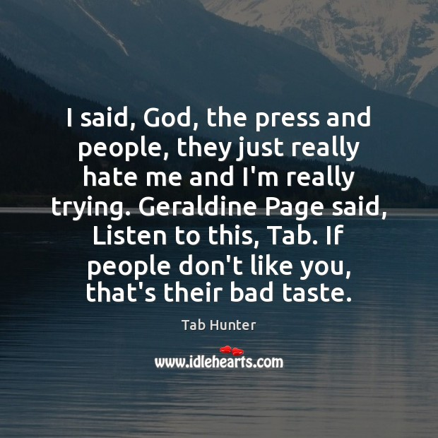 Image, I said, God, the press and people, they just really hate me