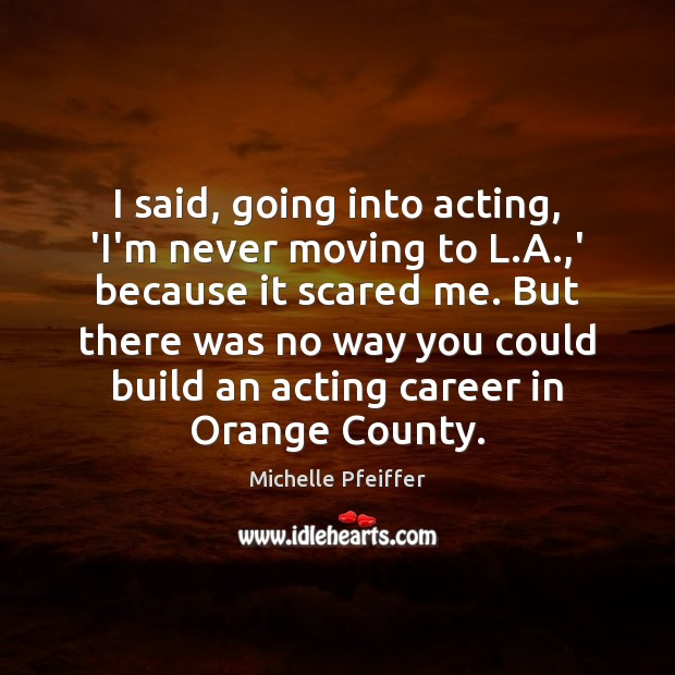 I said, going into acting, 'I'm never moving to L.A.,' Michelle Pfeiffer Picture Quote