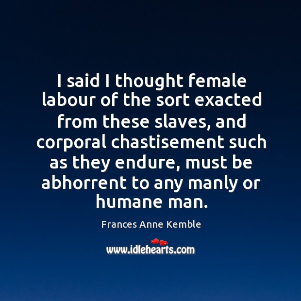 I said I thought female labour of the sort exacted from these slaves, and corporal Image