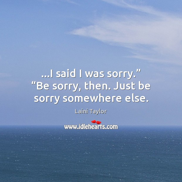 "…I said I was sorry."" ""Be sorry, then. Just be sorry somewhere else. Image"