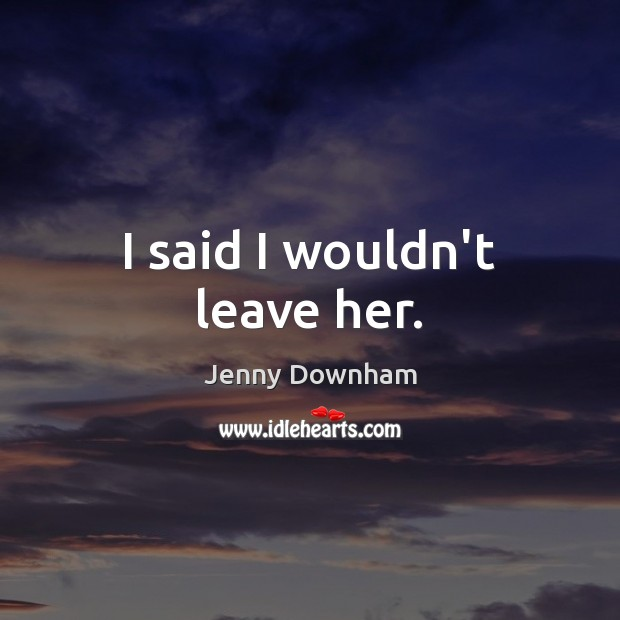 I said I wouldn't leave her. Jenny Downham Picture Quote