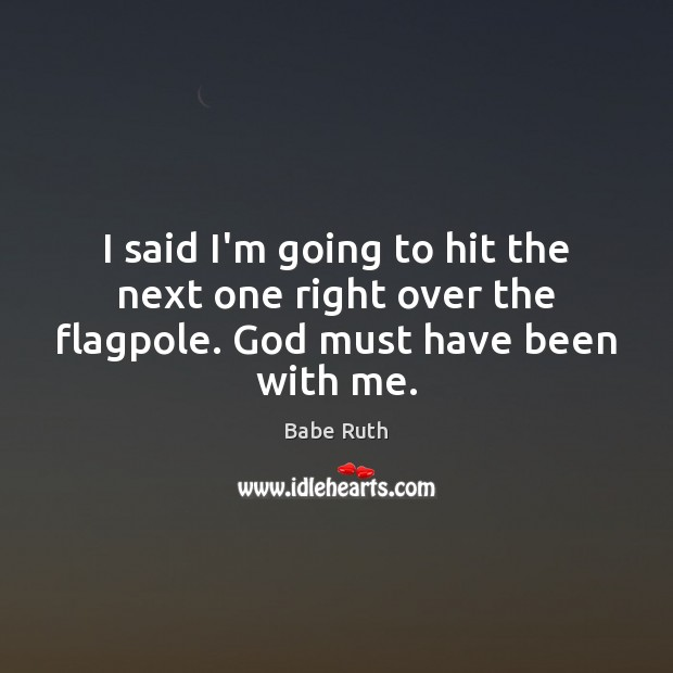I said I'm going to hit the next one right over the flagpole. God must have been with me. Babe Ruth Picture Quote