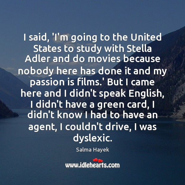 I said, 'I'm going to the United States to study with Stella Salma Hayek Picture Quote