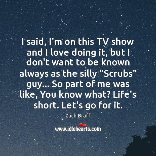 I said, I'm on this TV show and I love doing it, Zach Braff Picture Quote