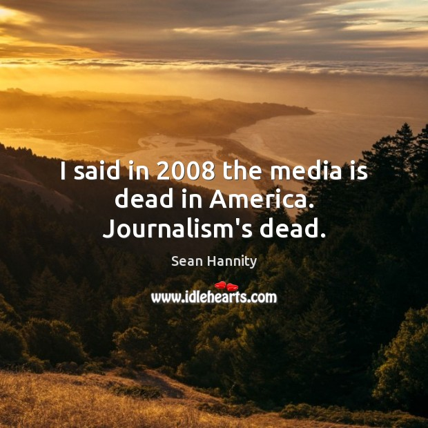 I said in 2008 the media is dead in America. Journalism's dead. Sean Hannity Picture Quote