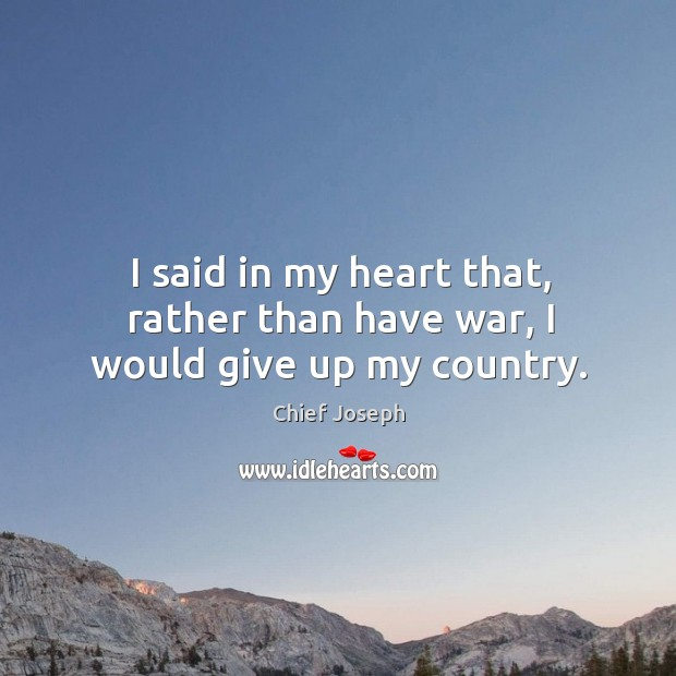 I said in my heart that, rather than have war, I would give up my country. Chief Joseph Picture Quote
