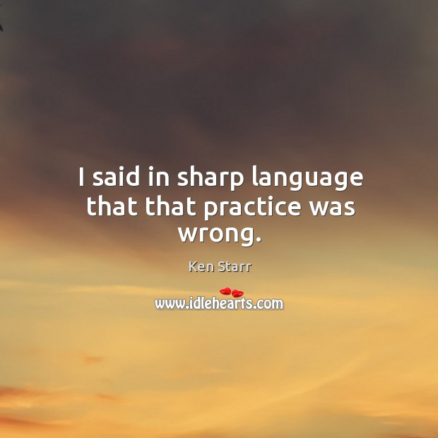 I said in sharp language that that practice was wrong. Image