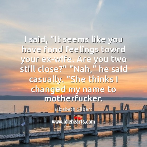 """I said, """"It seems like you have fond feelings towrd your ex-wife. Elizabeth Gilbert Picture Quote"""