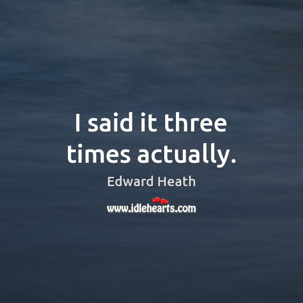 I said it three times actually. Edward Heath Picture Quote